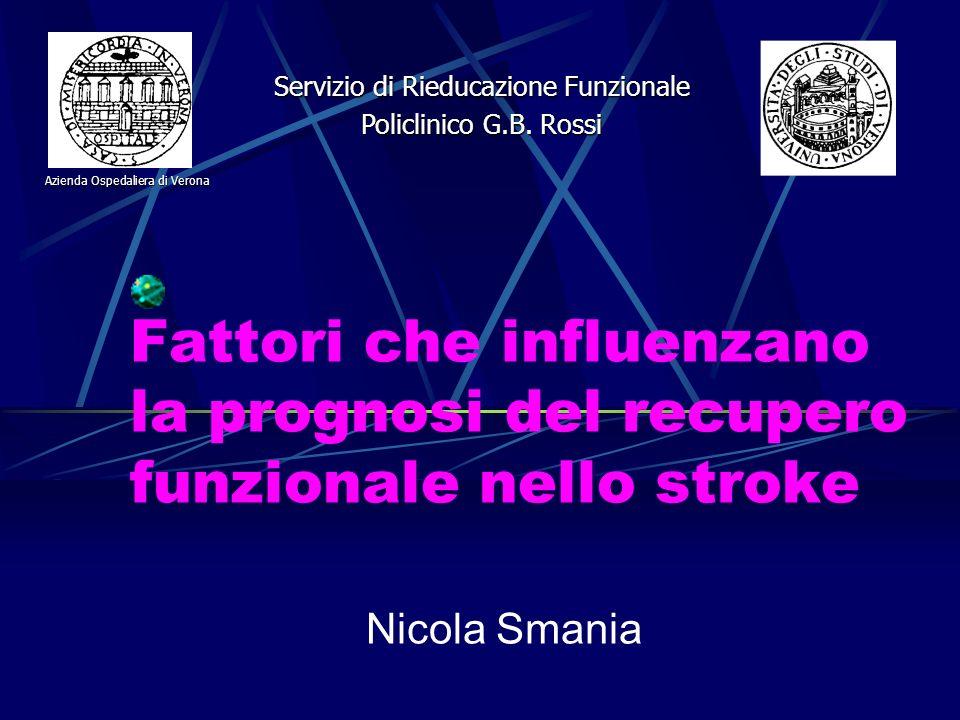 Fattori che influenzano la prognosi del recupero funzionale nello stroke Nicola Smania Servizio di Rieducazione Funzionale Policlinico G.B. Rossi Azie