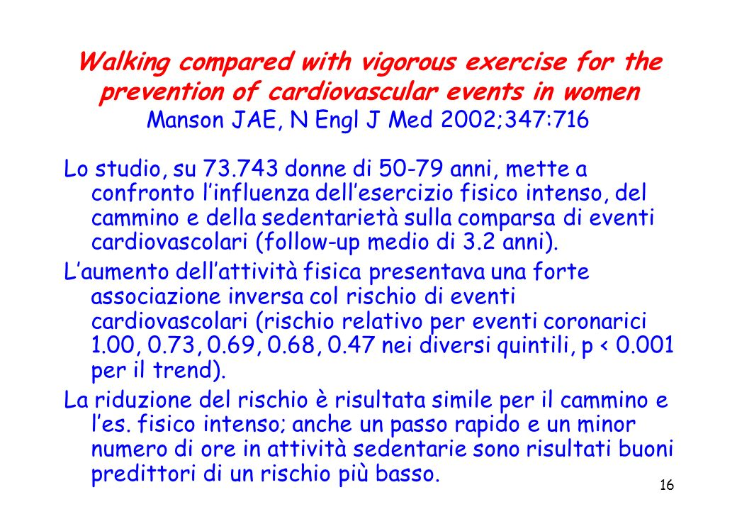 16 Walking compared with vigorous exercise for the prevention of cardiovascular events in women Manson JAE, N Engl J Med 2002;347:716 Lo studio, su 73