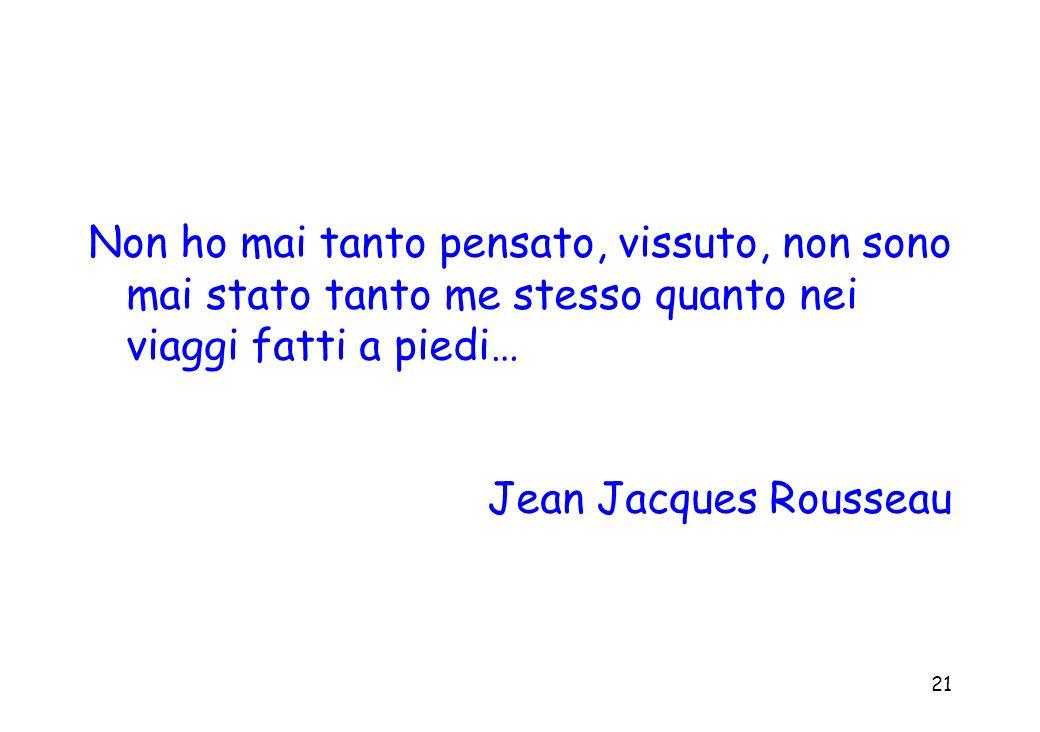 21 Non ho mai tanto pensato, vissuto, non sono mai stato tanto me stesso quanto nei viaggi fatti a piedi… Jean Jacques Rousseau