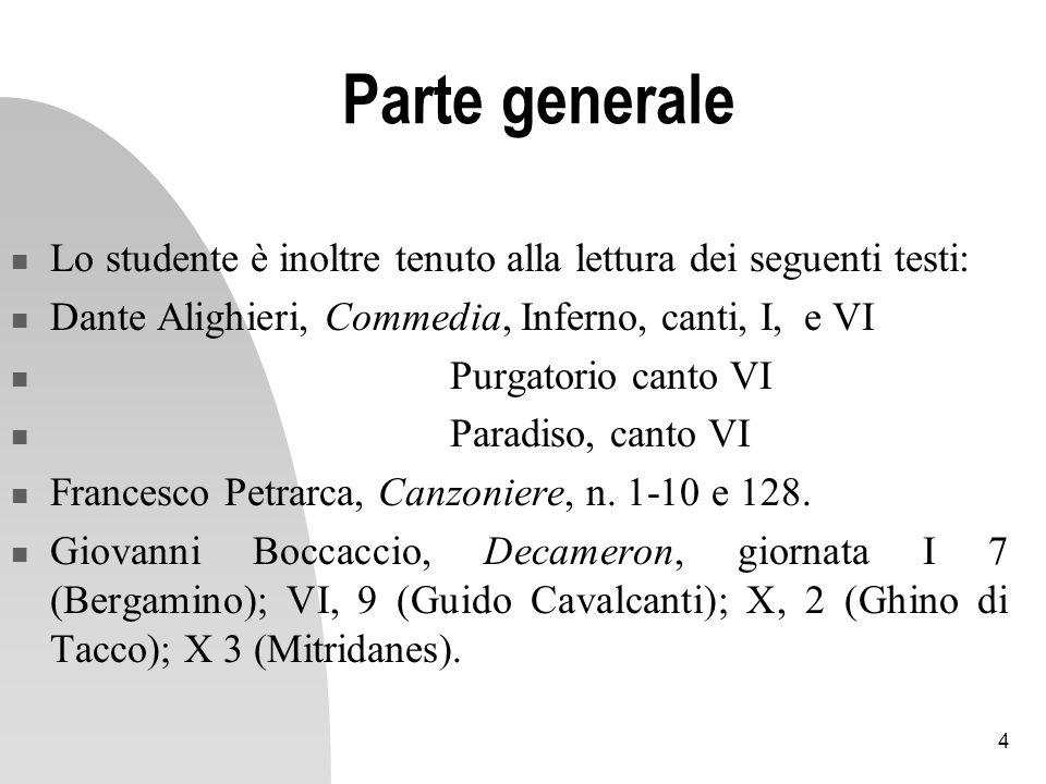 4 Parte generale Lo studente è inoltre tenuto alla lettura dei seguenti testi: Dante Alighieri, Commedia, Inferno, canti, I, e VI Purgatorio canto VI Paradiso, canto VI Francesco Petrarca, Canzoniere, n.