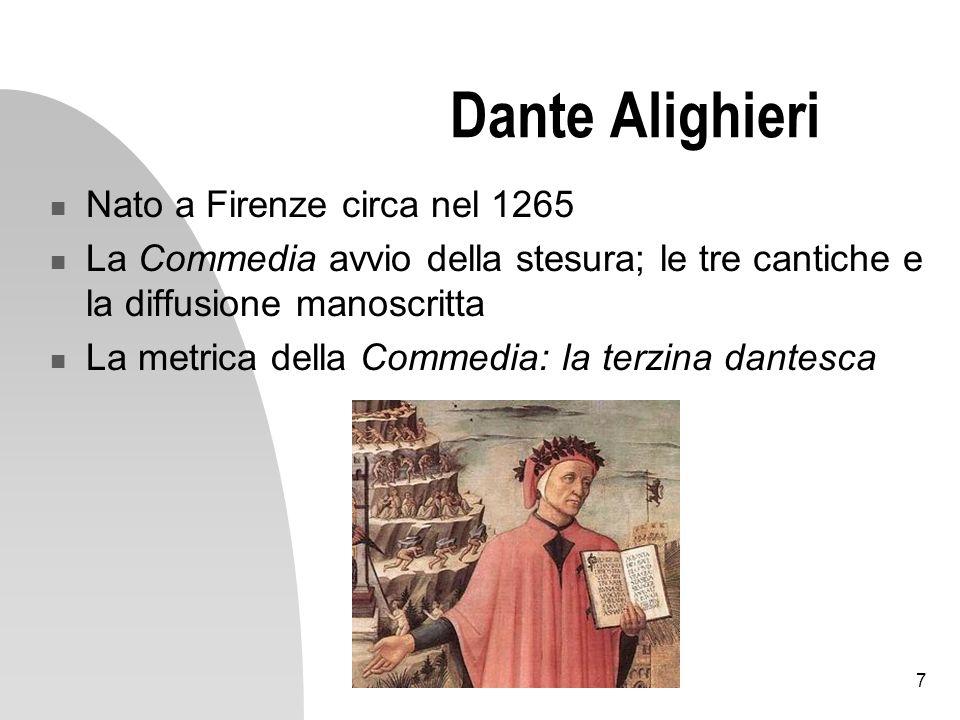 7 Dante Alighieri Nato a Firenze circa nel 1265 La Commedia avvio della stesura; le tre cantiche e la diffusione manoscritta La metrica della Commedia: la terzina dantesca