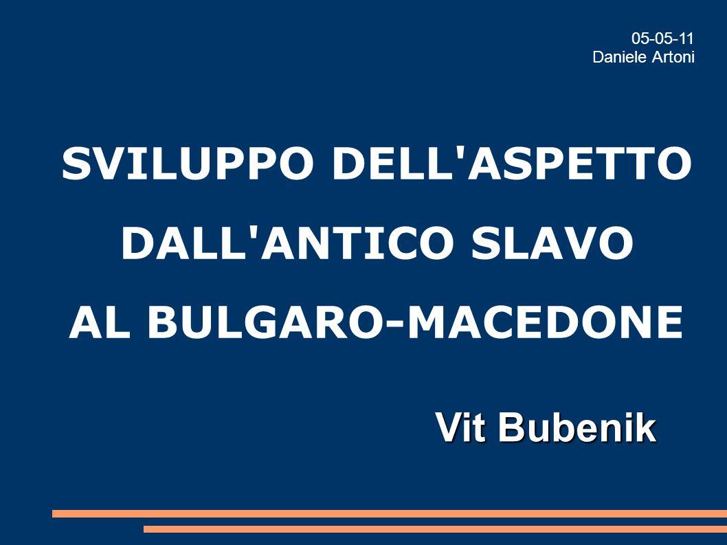 SVILUPPO DELL'ASPETTO DALL'ANTICO SLAVO AL BULGARO-MACEDONE Vit Bubenik 05-05-11 Daniele Artoni