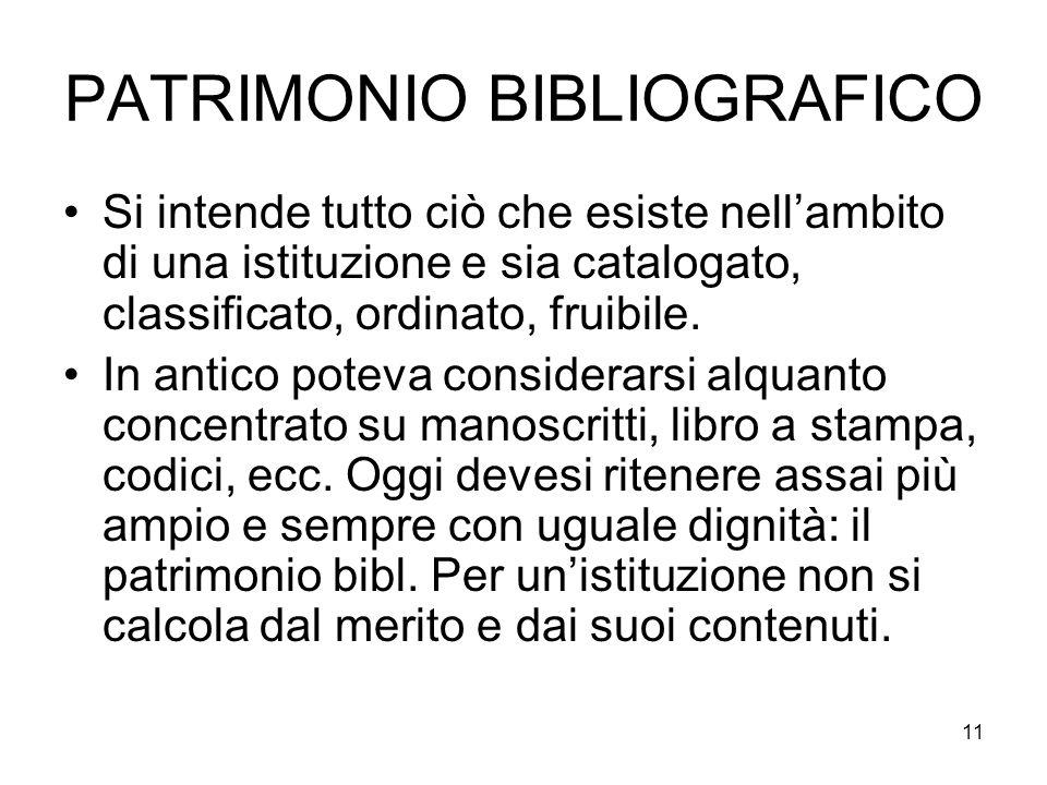 11 PATRIMONIO BIBLIOGRAFICO Si intende tutto ciò che esiste nellambito di una istituzione e sia catalogato, classificato, ordinato, fruibile.