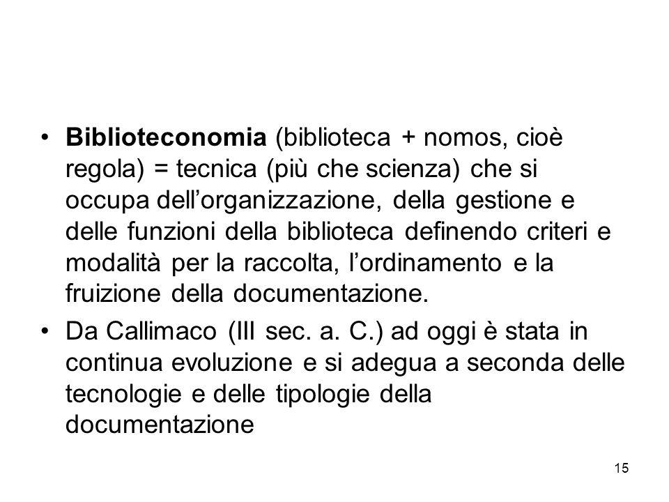 15 Biblioteconomia (biblioteca + nomos, cioè regola) = tecnica (più che scienza) che si occupa dellorganizzazione, della gestione e delle funzioni del