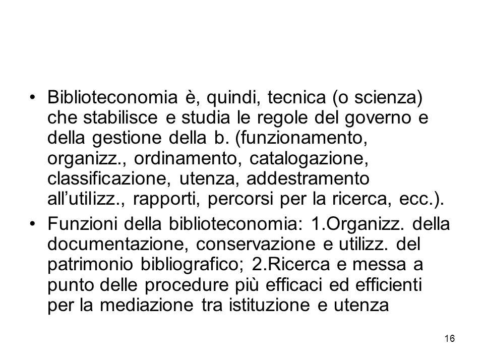 16 Biblioteconomia è, quindi, tecnica (o scienza) che stabilisce e studia le regole del governo e della gestione della b. (funzionamento, organizz., o