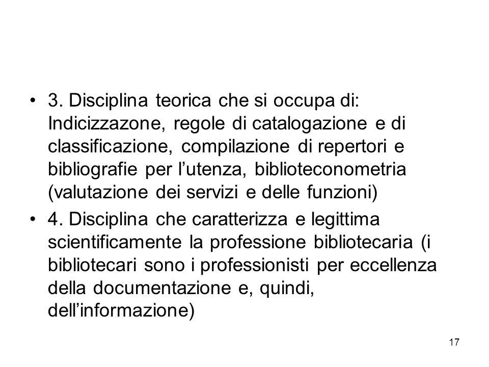 17 3. Disciplina teorica che si occupa di: Indicizzazone, regole di catalogazione e di classificazione, compilazione di repertori e bibliografie per l