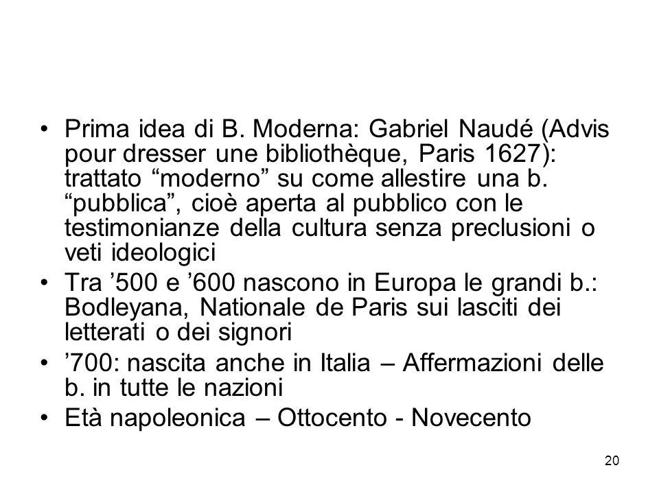 20 Prima idea di B. Moderna: Gabriel Naudé (Advis pour dresser une bibliothèque, Paris 1627): trattato moderno su come allestire una b. pubblica, cioè