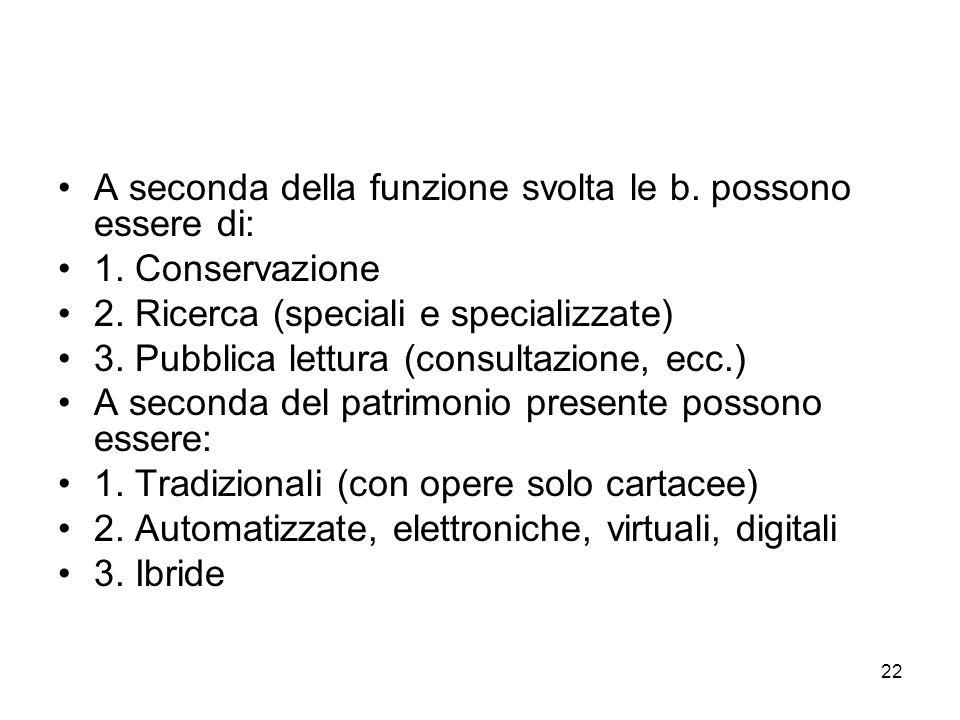 22 A seconda della funzione svolta le b. possono essere di: 1. Conservazione 2. Ricerca (speciali e specializzate) 3. Pubblica lettura (consultazione,