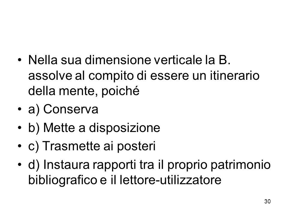 30 Nella sua dimensione verticale la B. assolve al compito di essere un itinerario della mente, poiché a) Conserva b) Mette a disposizione c) Trasmett
