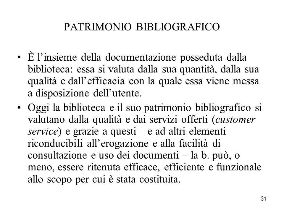 31 PATRIMONIO BIBLIOGRAFICO È linsieme della documentazione posseduta dalla biblioteca: essa si valuta dalla sua quantità, dalla sua qualità e dallefficacia con la quale essa viene messa a disposizione dellutente.