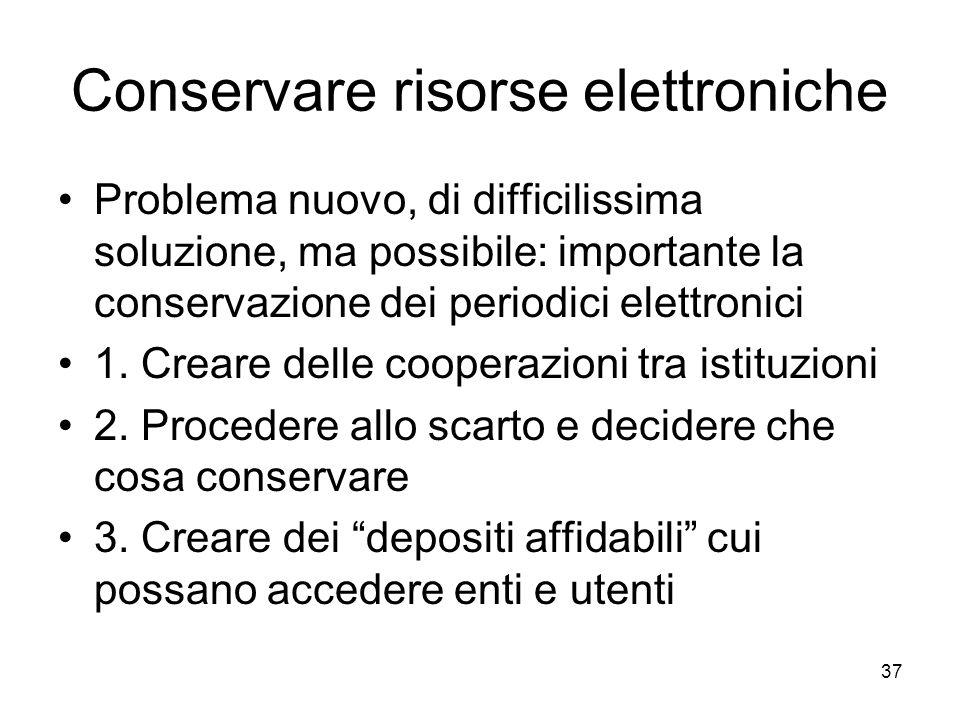 37 Conservare risorse elettroniche Problema nuovo, di difficilissima soluzione, ma possibile: importante la conservazione dei periodici elettronici 1.