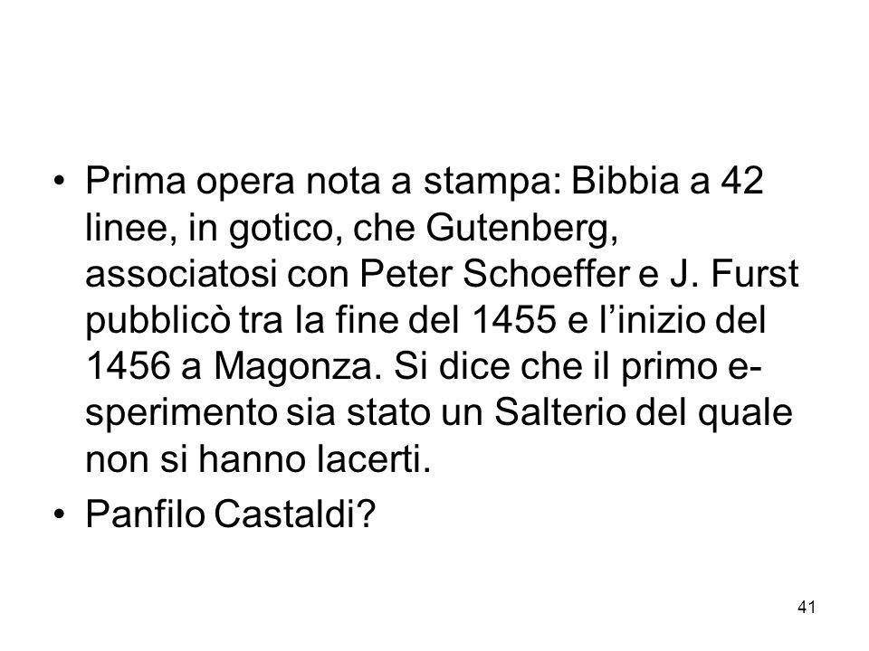 41 Prima opera nota a stampa: Bibbia a 42 linee, in gotico, che Gutenberg, associatosi con Peter Schoeffer e J. Furst pubblicò tra la fine del 1455 e