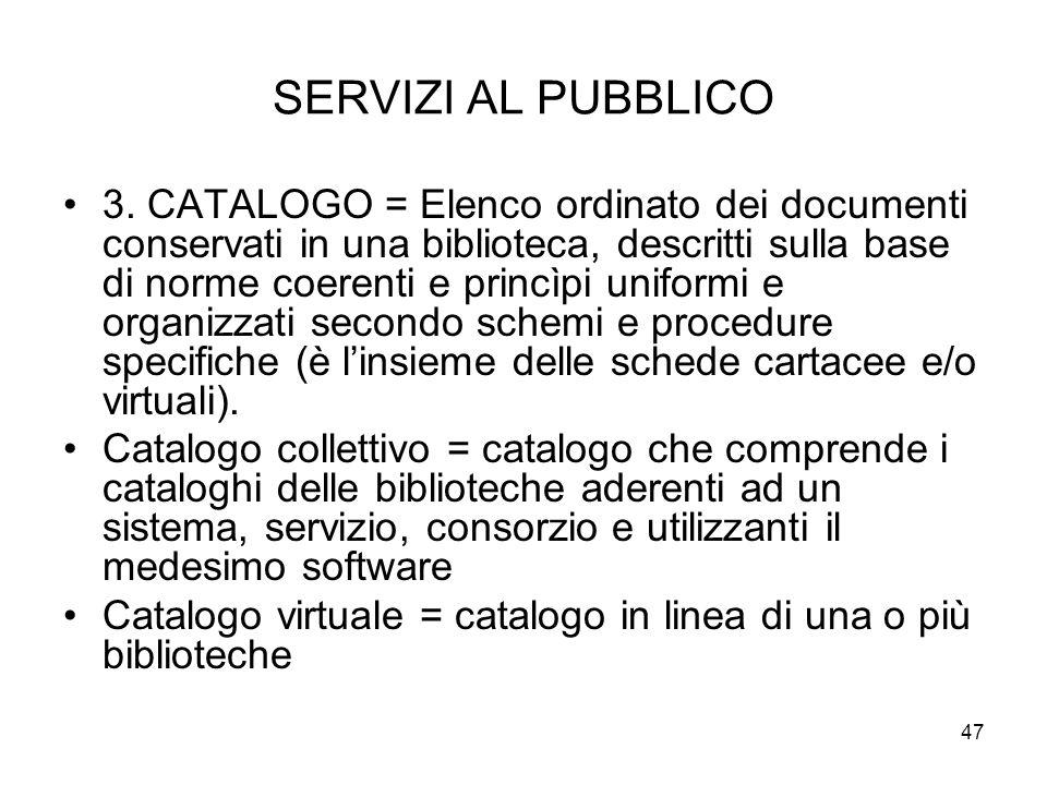 47 SERVIZI AL PUBBLICO 3. CATALOGO = Elenco ordinato dei documenti conservati in una biblioteca, descritti sulla base di norme coerenti e princìpi uni