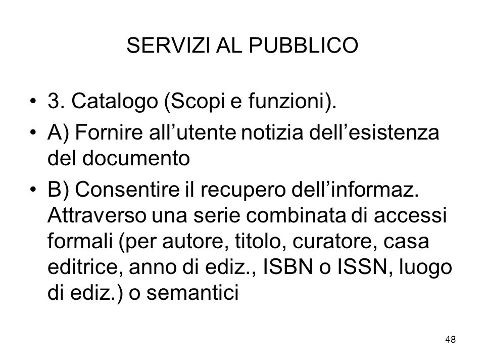 48 SERVIZI AL PUBBLICO 3. Catalogo (Scopi e funzioni). A) Fornire allutente notizia dellesistenza del documento B) Consentire il recupero dellinformaz