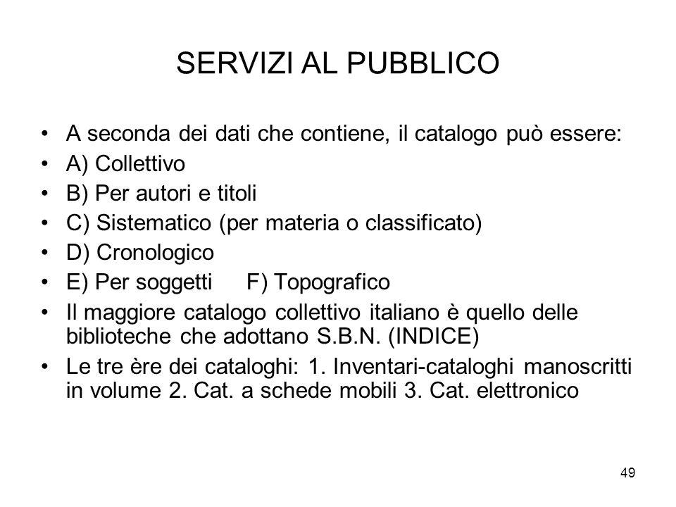 49 SERVIZI AL PUBBLICO A seconda dei dati che contiene, il catalogo può essere: A) Collettivo B) Per autori e titoli C) Sistematico (per materia o classificato) D) Cronologico E) Per soggetti F) Topografico Il maggiore catalogo collettivo italiano è quello delle biblioteche che adottano S.B.N.