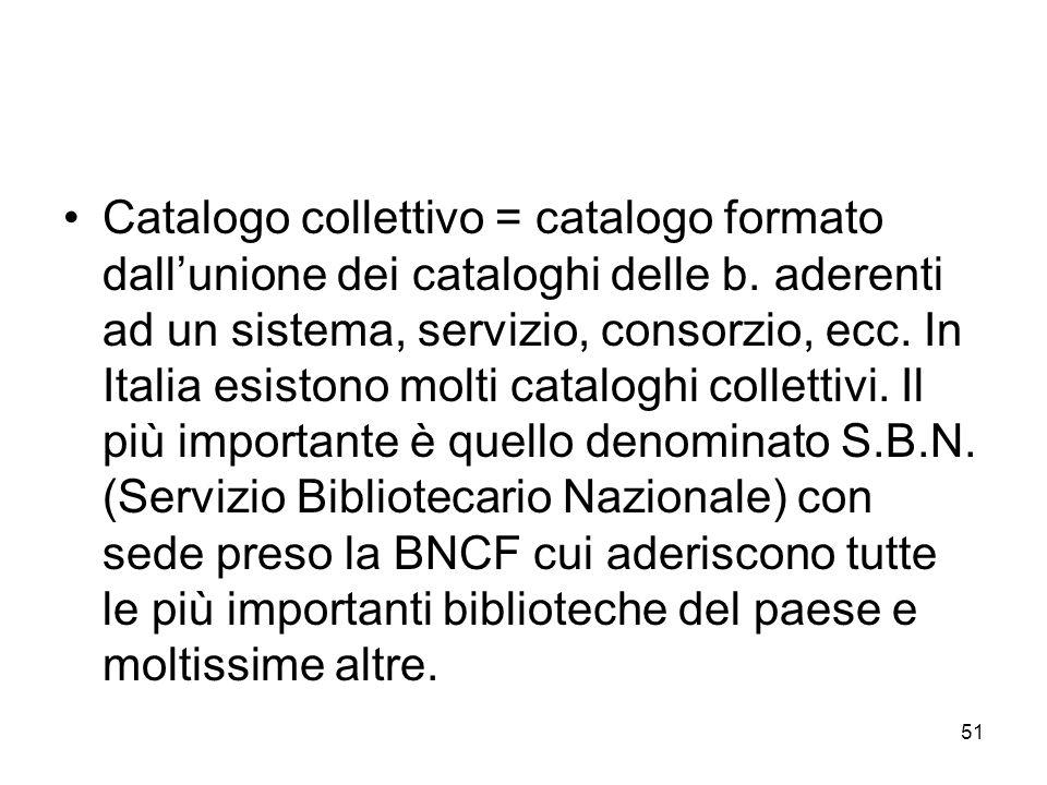 51 Catalogo collettivo = catalogo formato dallunione dei cataloghi delle b. aderenti ad un sistema, servizio, consorzio, ecc. In Italia esistono molti