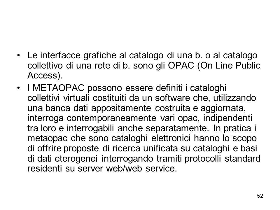 52 Le interfacce grafiche al catalogo di una b. o al catalogo collettivo di una rete di b. sono gli OPAC (On Line Public Access). I METAOPAC possono e