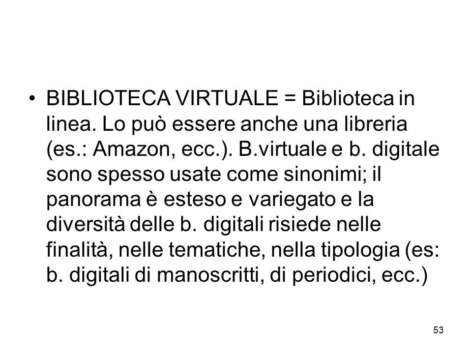 53 BIBLIOTECA VIRTUALE = Biblioteca in linea. Lo può essere anche una libreria (es.: Amazon, ecc.). B.virtuale e b. digitale sono spesso usate come si
