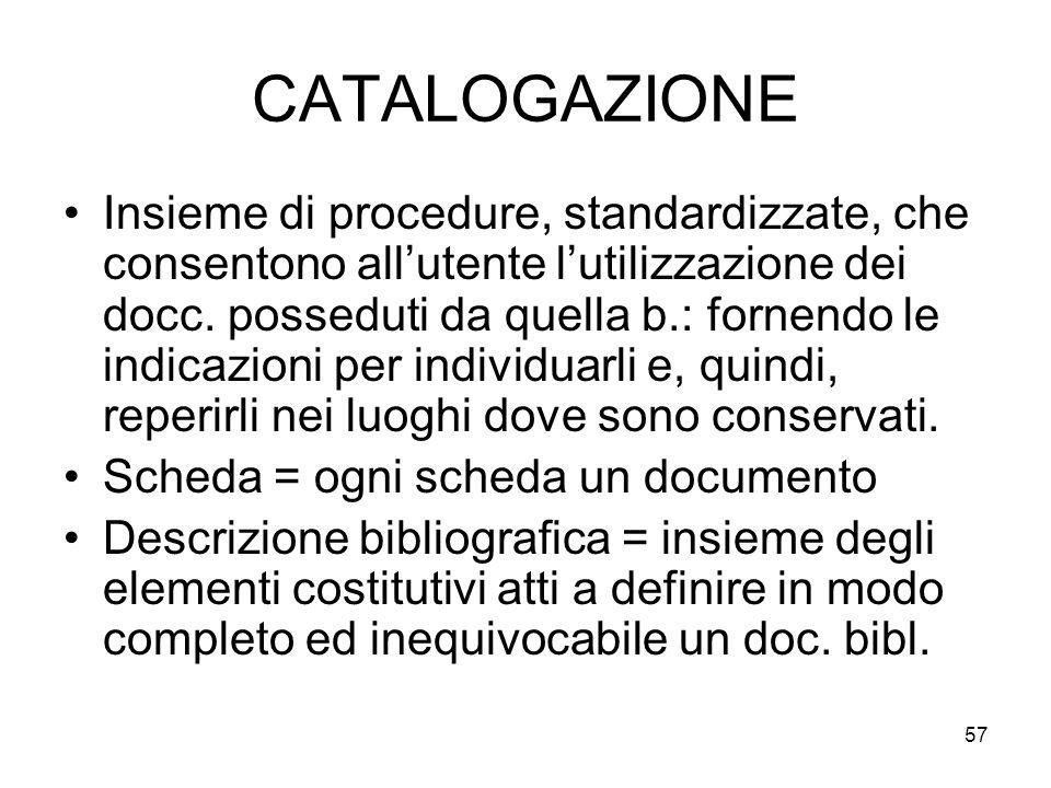 57 CATALOGAZIONE Insieme di procedure, standardizzate, che consentono allutente lutilizzazione dei docc. posseduti da quella b.: fornendo le indicazio