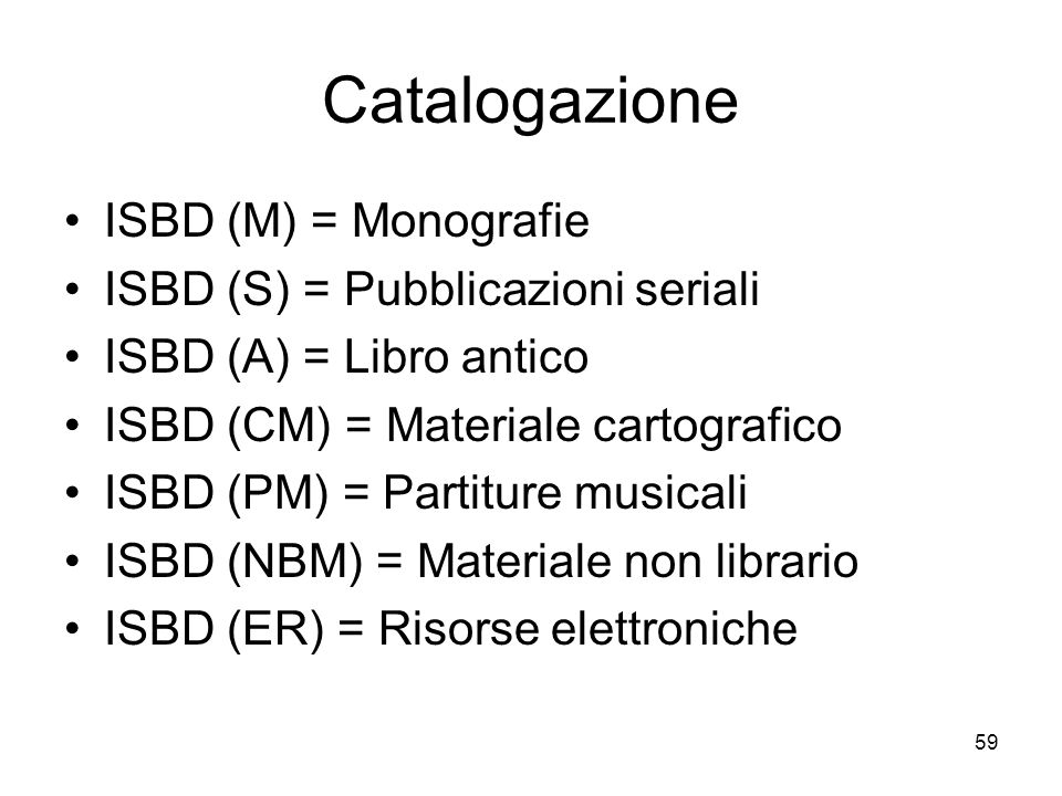 59 Catalogazione ISBD (M) = Monografie ISBD (S) = Pubblicazioni seriali ISBD (A) = Libro antico ISBD (CM) = Materiale cartografico ISBD (PM) = Partiture musicali ISBD (NBM) = Materiale non librario ISBD (ER) = Risorse elettroniche