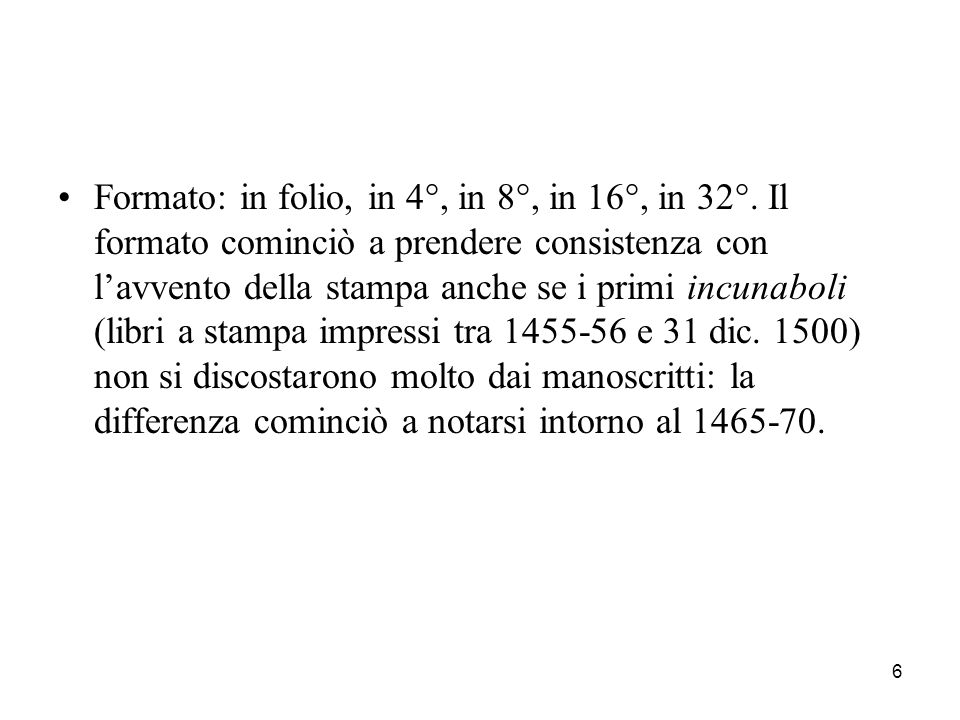 7 Formato del libro In-folio = segnatura di due fogli o quattro pagine In-quarto = segnatura di quattro fogli o otto pagine (da 28 a 38 cm) In-ottavo = Segnatura di otto fogli o sedici pagine (da 20 a 27 cm) In-sedicesimo = segnatura di sedici fogli o trentadue pagine (da 15 a 19 cm) In-ventiquattresimo (10-14 cm), in-trentaduesimo (meno di 10 cm).
