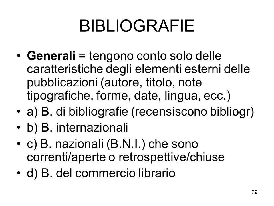 79 BIBLIOGRAFIE Generali = tengono conto solo delle caratteristiche degli elementi esterni delle pubblicazioni (autore, titolo, note tipografiche, forme, date, lingua, ecc.) a) B.