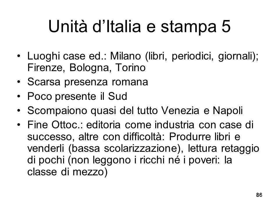 86 Unità dItalia e stampa 5 Luoghi case ed.: Milano (libri, periodici, giornali); Firenze, Bologna, Torino Scarsa presenza romana Poco presente il Sud