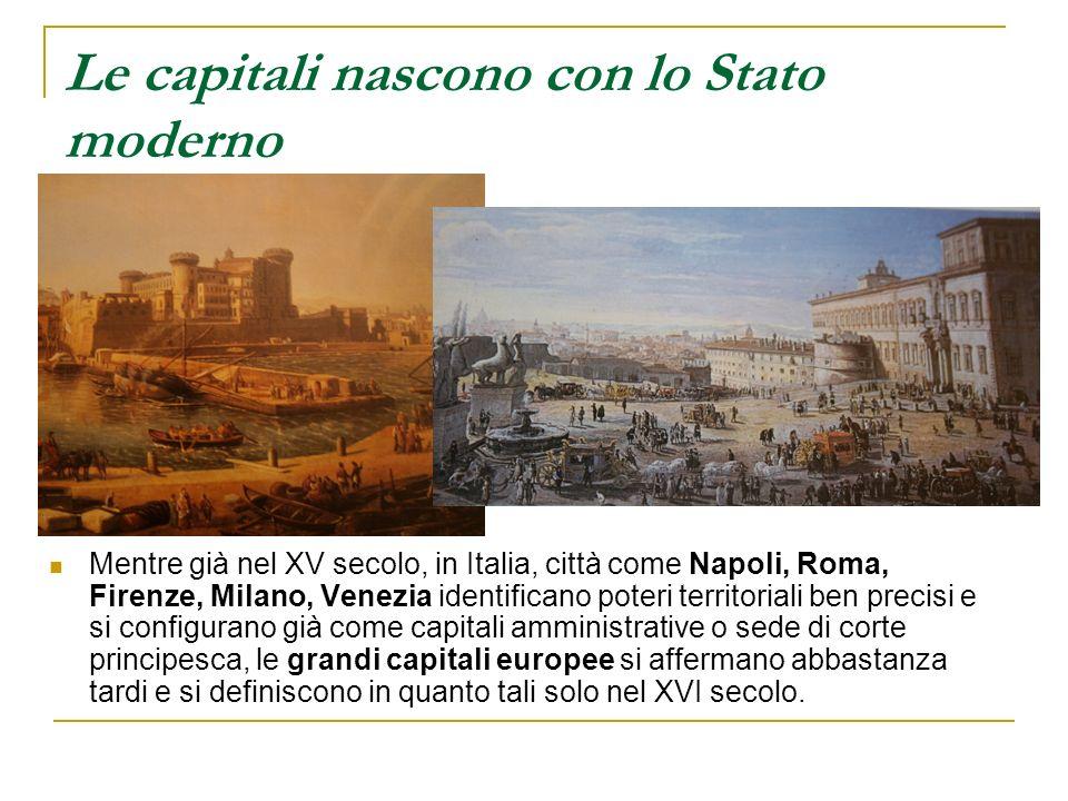Le capitali nascono con lo Stato moderno Mentre già nel XV secolo, in Italia, città come Napoli, Roma, Firenze, Milano, Venezia identificano poteri te