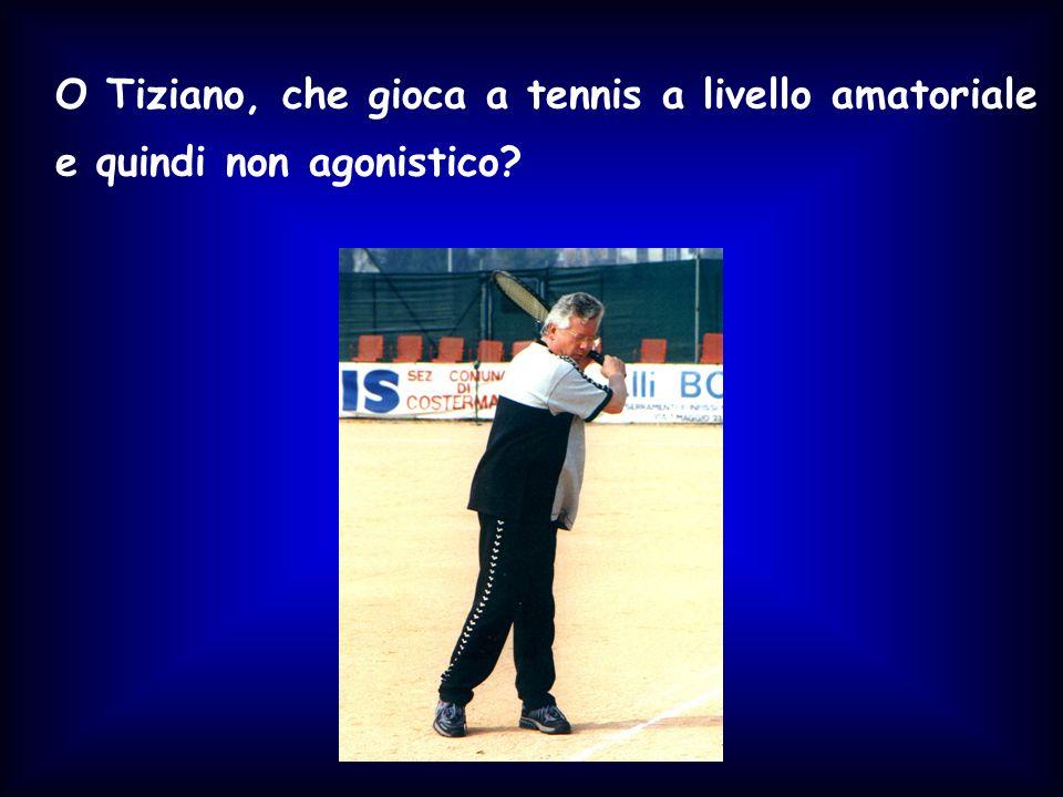O Tiziano, che gioca a tennis a livello amatoriale e quindi non agonistico?