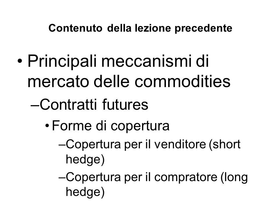 Contenuto della lezione precedente Principali meccanismi di mercato delle commodities –Contratti futures Forme di copertura –Copertura per il venditore (short hedge) –Copertura per il compratore (long hedge)