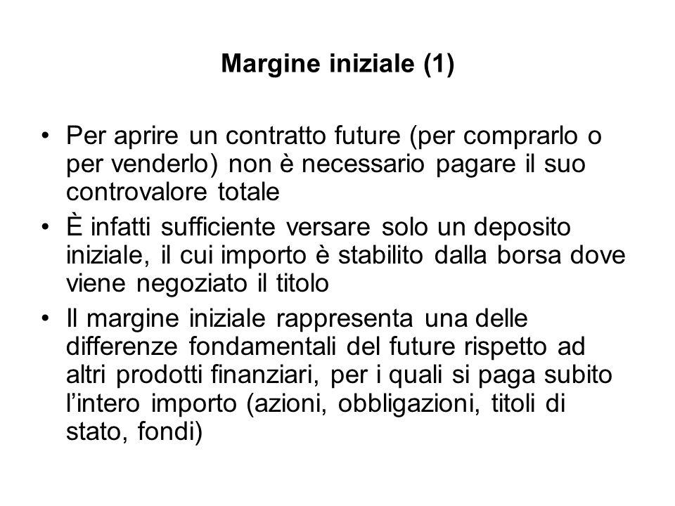 Margine iniziale (1) Per aprire un contratto future (per comprarlo o per venderlo) non è necessario pagare il suo controvalore totale È infatti suffic