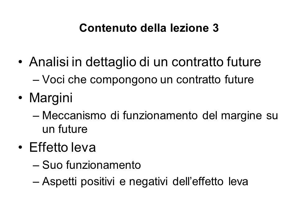 Contenuto della lezione 3 Analisi in dettaglio di un contratto future –Voci che compongono un contratto future Margini –Meccanismo di funzionamento de