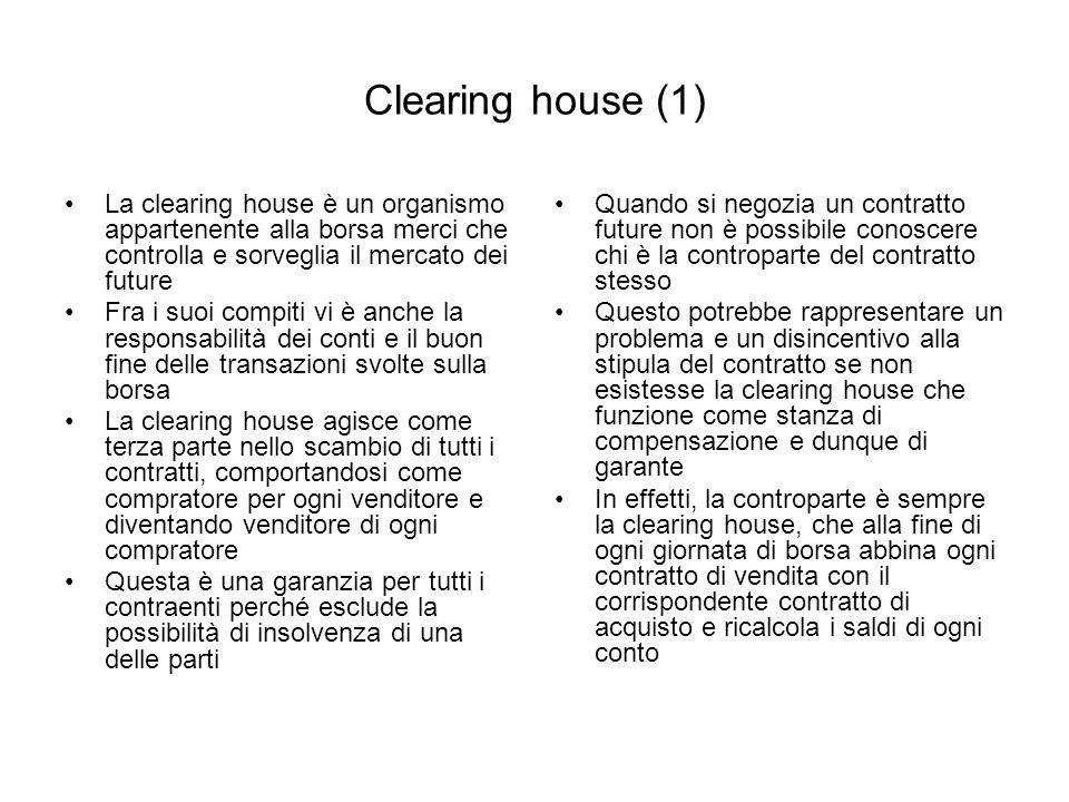 Clearing house (1) La clearing house è un organismo appartenente alla borsa merci che controlla e sorveglia il mercato dei future Fra i suoi compiti v