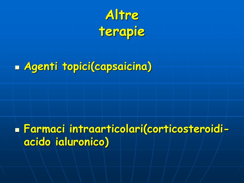 Altre terapie Agenti topici(capsaicina) Agenti topici(capsaicina) Farmaci intraarticolari(corticosteroidi- acido ialuronico) Farmaci intraarticolari(c