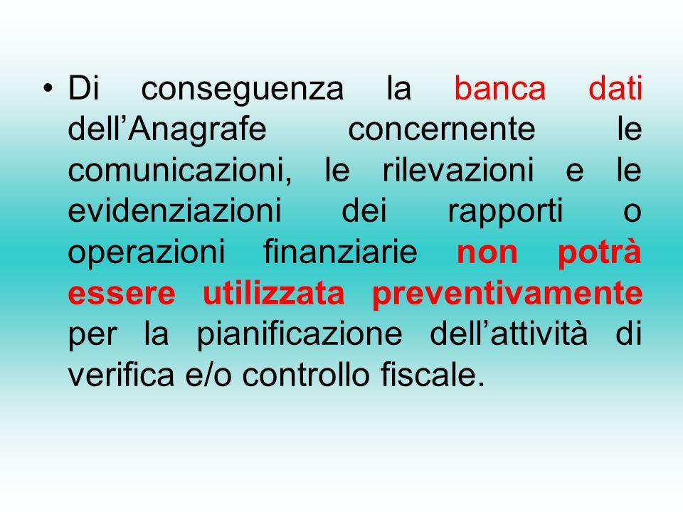Di conseguenza la banca dati dellAnagrafe concernente le comunicazioni, le rilevazioni e le evidenziazioni dei rapporti o operazioni finanziarie non potrà essere utilizzata preventivamente per la pianificazione dellattività di verifica e/o controllo fiscale.