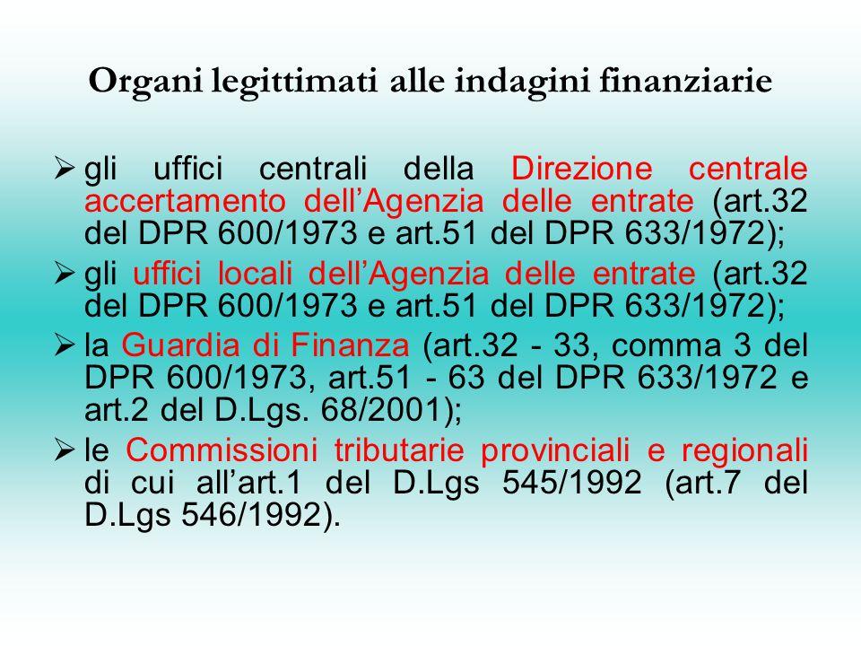 Organi legittimati alle indagini finanziarie gli uffici centrali della Direzione centrale accertamento dellAgenzia delle entrate (art.32 del DPR 600/1973 e art.51 del DPR 633/1972); gli uffici locali dellAgenzia delle entrate (art.32 del DPR 600/1973 e art.51 del DPR 633/1972); la Guardia di Finanza (art.32 - 33, comma 3 del DPR 600/1973, art.51 - 63 del DPR 633/1972 e art.2 del D.Lgs.