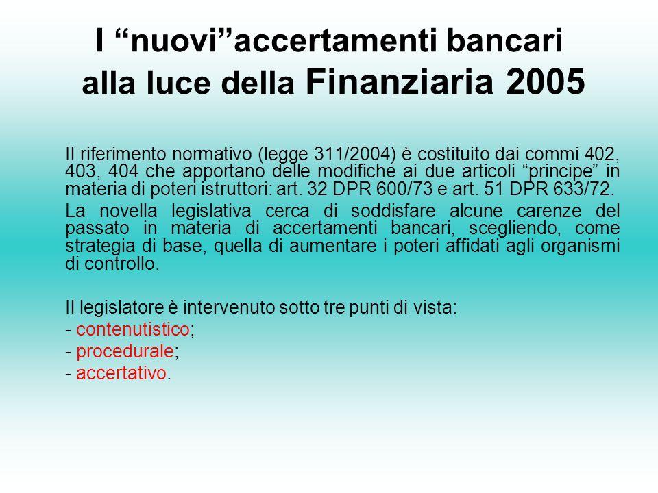 I nuoviaccertamenti bancari alla luce della Finanziaria 2005 Il riferimento normativo (legge 311/2004) è costituito dai commi 402, 403, 404 che apportano delle modifiche ai due articoli principe in materia di poteri istruttori: art.