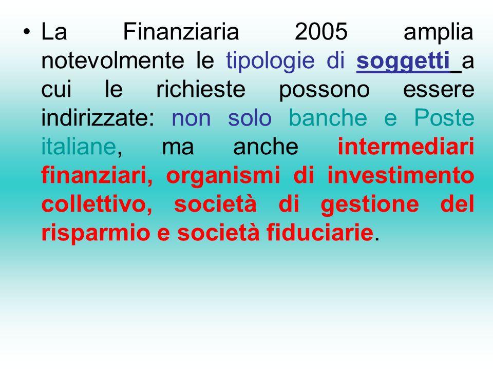 La Finanziaria 2005 amplia notevolmente le tipologie di soggetti a cui le richieste possono essere indirizzate: non solo banche e Poste italiane, ma anche intermediari finanziari, organismi di investimento collettivo, società di gestione del risparmio e società fiduciarie.