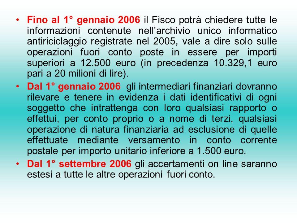 Fino al 1° gennaio 2006 il Fisco potrà chiedere tutte le informazioni contenute nellarchivio unico informatico antiriciclaggio registrate nel 2005, vale a dire solo sulle operazioni fuori conto poste in essere per importi superiori a 12.500 euro (in precedenza 10.329,1 euro pari a 20 milioni di lire).