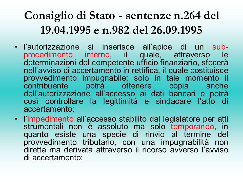 Consiglio di Stato - sentenze n.264 del 19.04.1995 e n.982 del 26.09.1995 lautorizzazione si inserisce allapice di un sub- procedimento interno, il quale, attraverso le determinazioni del competente ufficio finanziario, sfocerà nellavviso di accertamento in rettifica, il quale costituisce provvedimento impugnabile; solo in tale momento il contribuente potrà ottenere copia anche dellautorizzazione allaccesso ai dati bancari e potrà così controllare la legittimità e sindacare latto di accertamento; limpedimento allaccesso stabilito dal legislatore per atti strumentali non è assoluto ma solo temporaneo, in quanto esiste una specie di rinvio al termine del provvedimento tributario, con una impugnabilità non diretta ma derivata attraverso il ricorso avverso lavviso di accertamento;