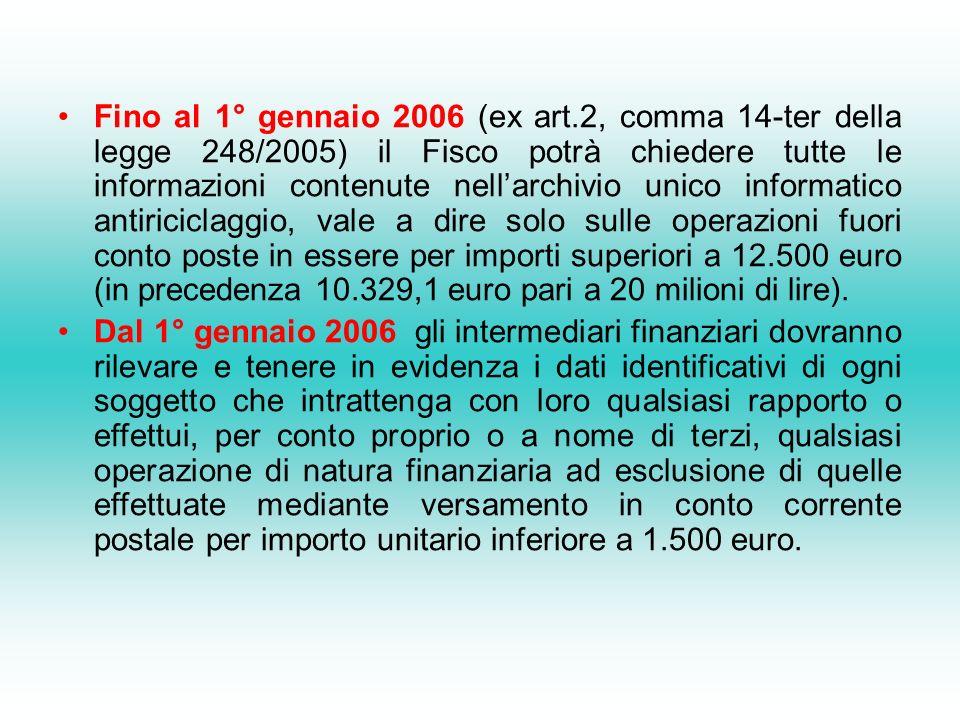 Fino al 1° gennaio 2006 (ex art.2, comma 14-ter della legge 248/2005) il Fisco potrà chiedere tutte le informazioni contenute nellarchivio unico informatico antiriciclaggio, vale a dire solo sulle operazioni fuori conto poste in essere per importi superiori a 12.500 euro (in precedenza 10.329,1 euro pari a 20 milioni di lire).