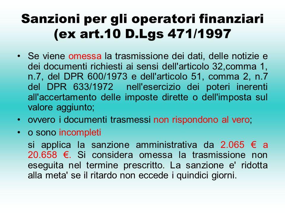 Sanzioni per gli operatori finanziari (ex art.10 D.Lgs 471/1997 Se viene omessa la trasmissione dei dati, delle notizie e dei documenti richiesti ai sensi dell articolo 32,comma 1, n.7, del DPR 600/1973 e dell articolo 51, comma 2, n.7 del DPR 633/1972 nell esercizio dei poteri inerenti all accertamento delle imposte dirette o dell imposta sul valore aggiunto; ovvero i documenti trasmessi non rispondono al vero; o sono incompleti si applica la sanzione amministrativa da 2.065 a 20.658.