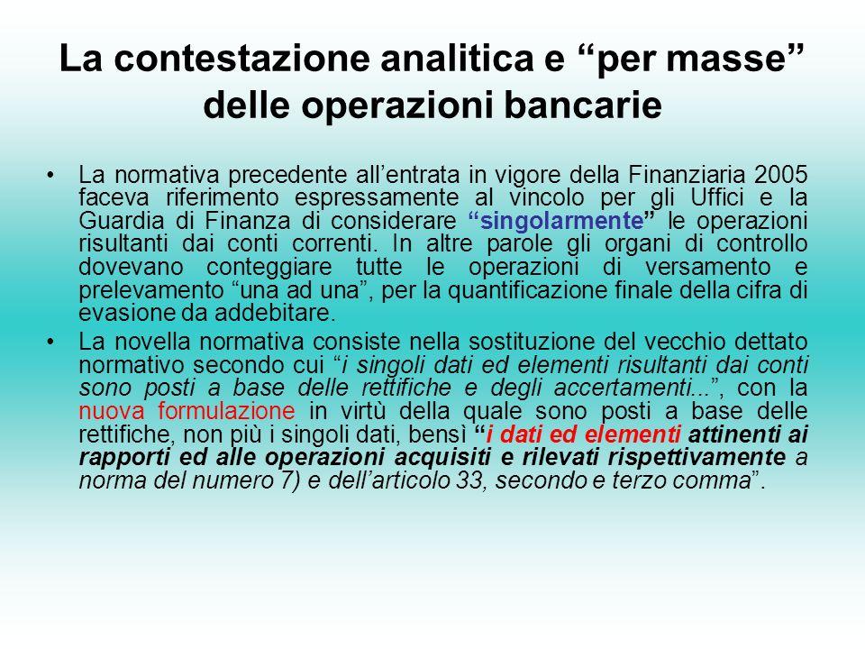 La contestazione analitica e per masse delle operazioni bancarie La normativa precedente allentrata in vigore della Finanziaria 2005 faceva riferimento espressamente al vincolo per gli Uffici e la Guardia di Finanza di considerare singolarmente le operazioni risultanti dai conti correnti.