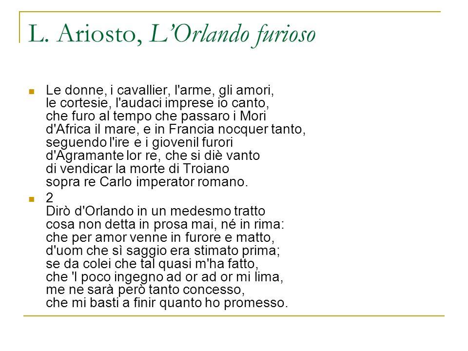 L. Ariosto, LOrlando furioso Le donne, i cavallier, l'arme, gli amori, le cortesie, l'audaci imprese io canto, che furo al tempo che passaro i Mori d'