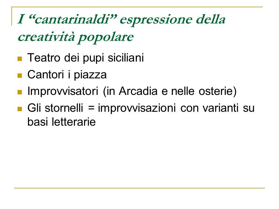 I cantarinaldi espressione della creatività popolare Teatro dei pupi siciliani Cantori i piazza Improvvisatori (in Arcadia e nelle osterie) Gli storne