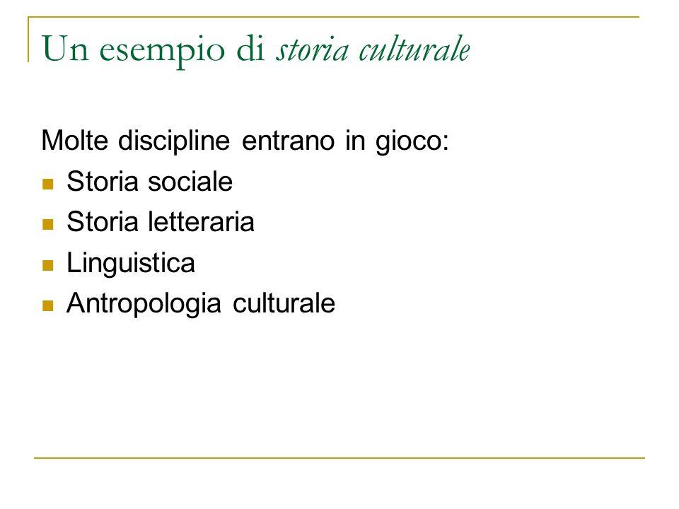 Un esempio di storia culturale Molte discipline entrano in gioco: Storia sociale Storia letteraria Linguistica Antropologia culturale
