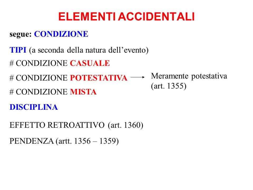 ELEMENTI ACCIDENTALI segue: CONDIZIONE TIPI (a seconda della natura dellevento) Meramente potestativa (art. 1355) # CONDIZIONE CASUALE # CONDIZIONE PO