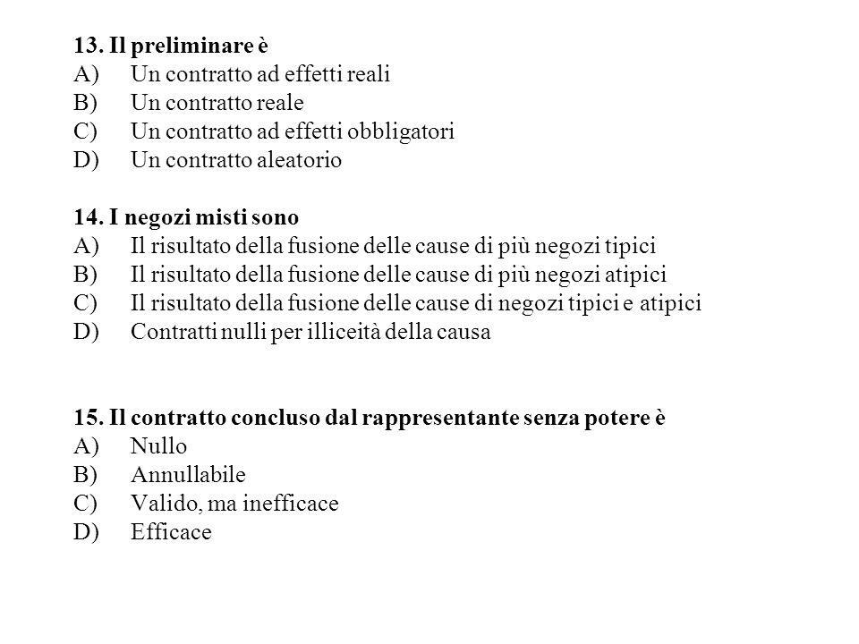 13. Il preliminare è A)Un contratto ad effetti reali B)Un contratto reale C)Un contratto ad effetti obbligatori D)Un contratto aleatorio 14. I negozi
