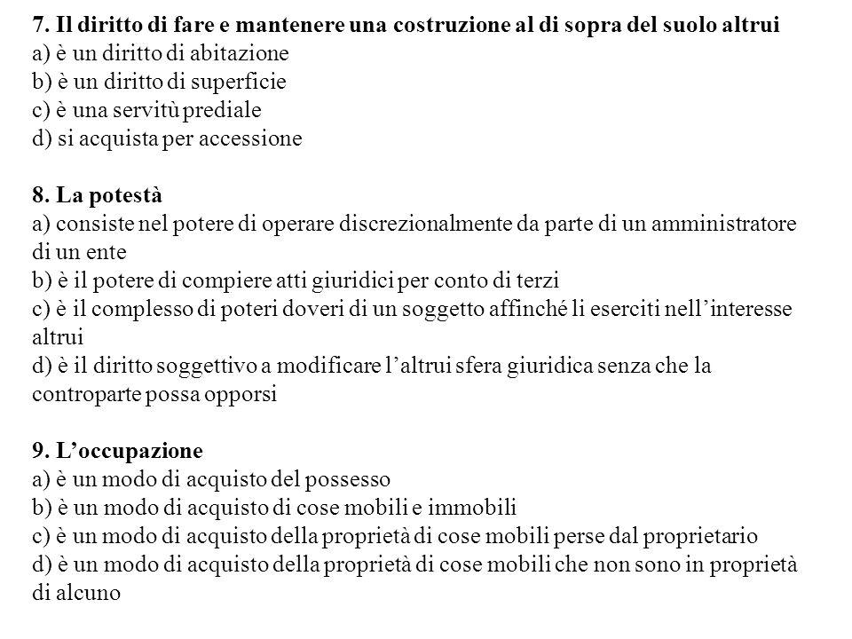 7. Il diritto di fare e mantenere una costruzione al di sopra del suolo altrui a) è un diritto di abitazione b) è un diritto di superficie c) è una se