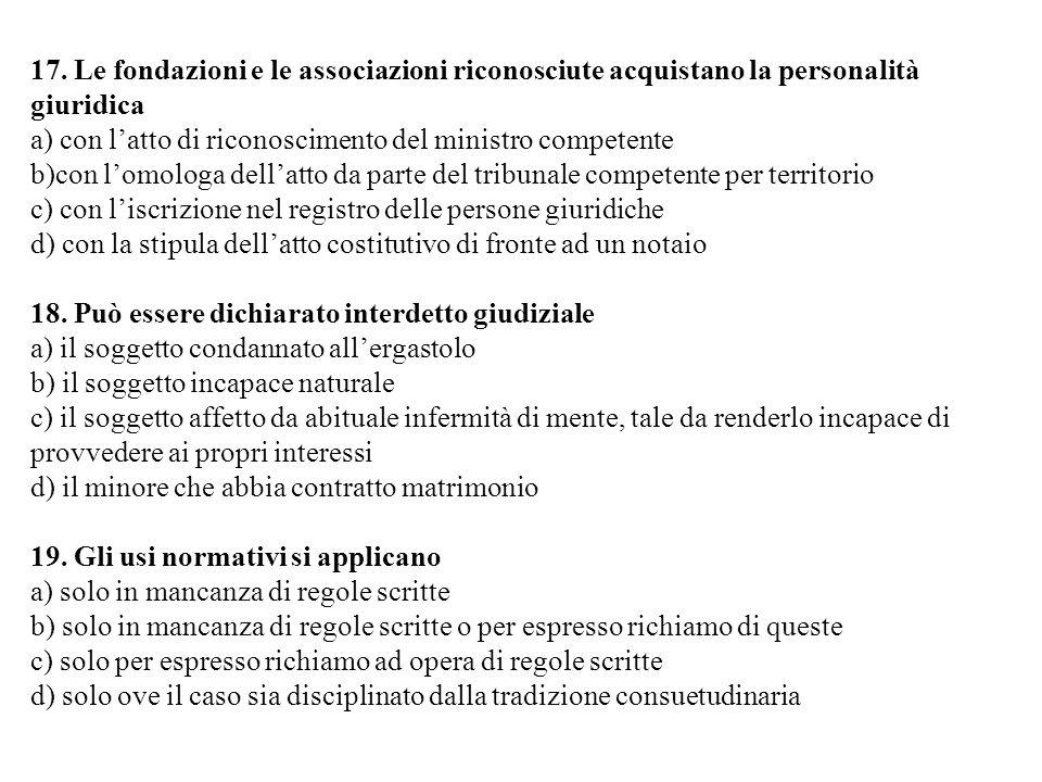 17. Le fondazioni e le associazioni riconosciute acquistano la personalità giuridica a) con latto di riconoscimento del ministro competente b)con lomo